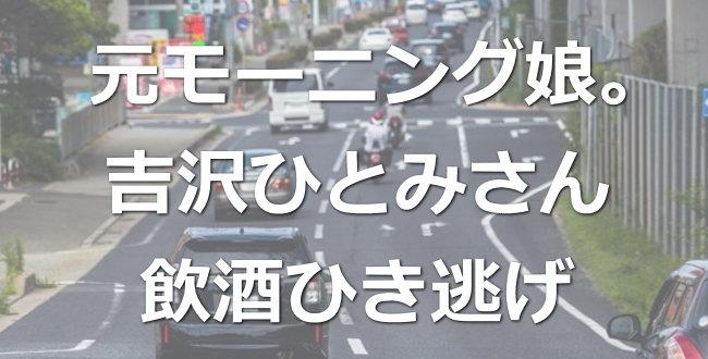 吉澤ひとみ容疑者「飲酒ひき逃げ」